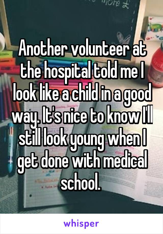 Another volunteer at the hospital told me I look like a child in a good way. It's nice to know I'll still look young when I get done with medical school.