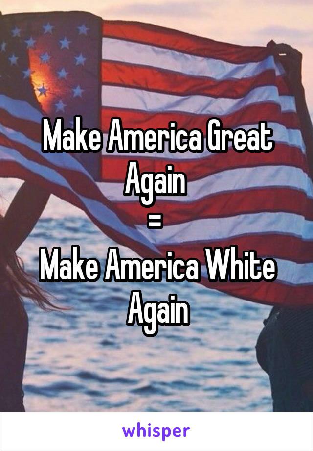 Make America Great Again  =  Make America White Again