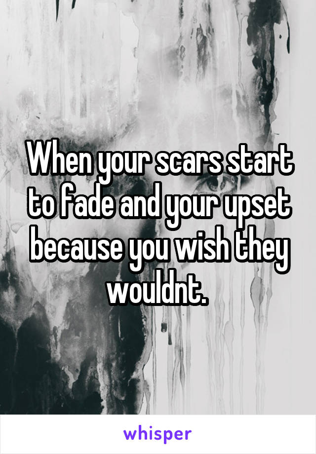 When your scars start to fade and your upset because you wish they wouldnt.