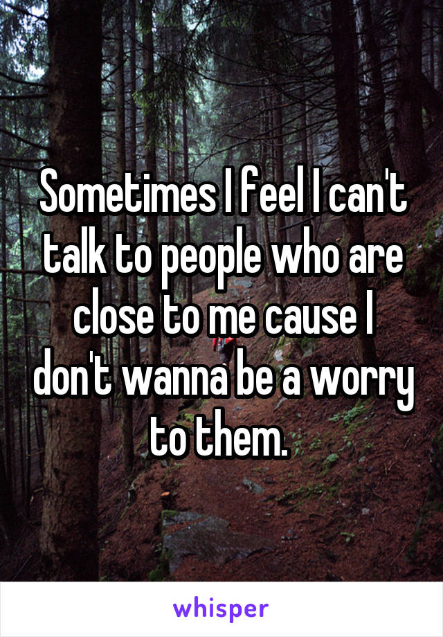 Sometimes I feel I can't talk to people who are close to me cause I don't wanna be a worry to them.