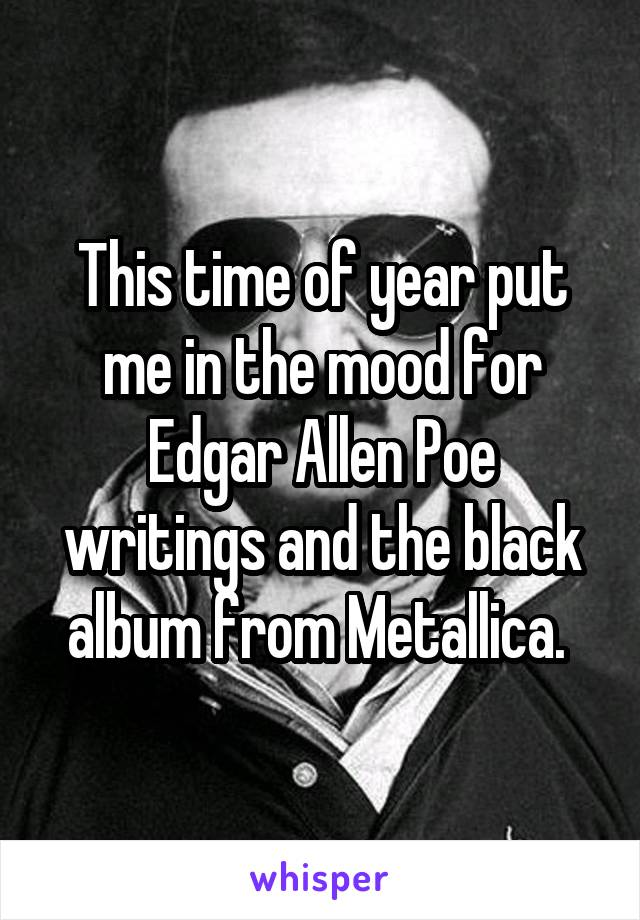 This time of year put me in the mood for Edgar Allen Poe writings and the black album from Metallica.
