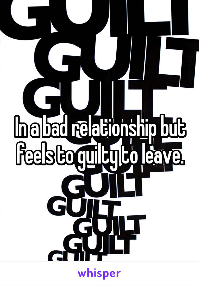 In a bad relationship but feels to guilty to leave.