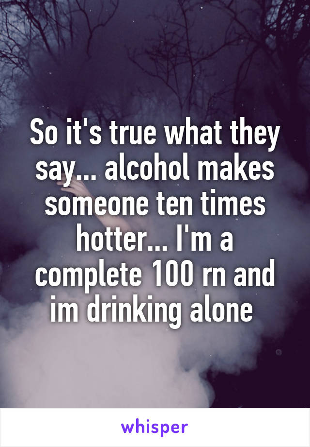 So it's true what they say... alcohol makes someone ten times hotter... I'm a complete 100 rn and im drinking alone
