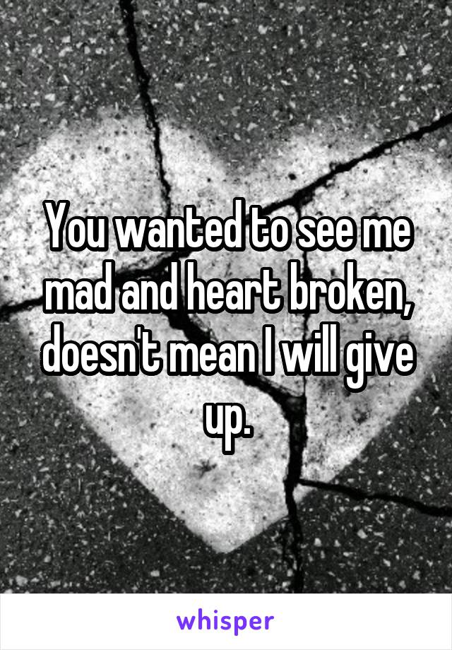 You wanted to see me mad and heart broken, doesn't mean I will give up.