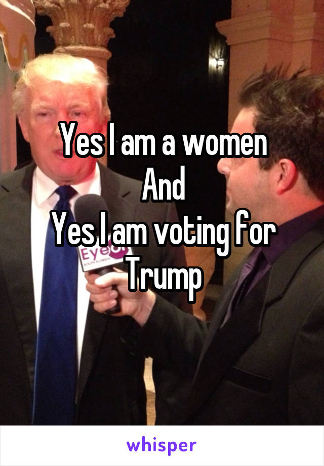 Yes I am a women And Yes I am voting for Trump