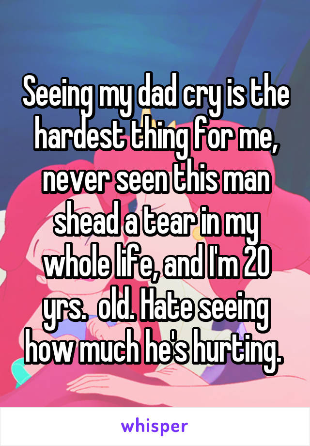 Seeing my dad cry is the hardest thing for me, never seen this man shead a tear in my whole life, and I'm 20 yrs.  old. Hate seeing how much he's hurting.