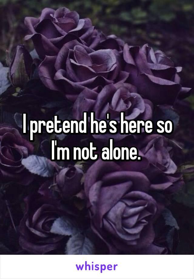 I pretend he's here so I'm not alone.