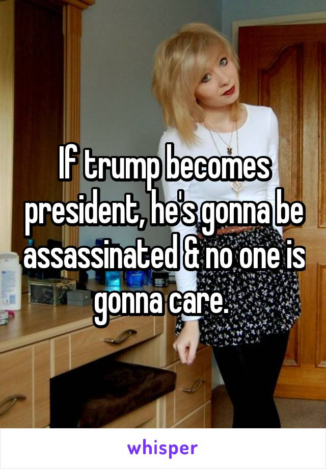 If trump becomes president, he's gonna be assassinated & no one is gonna care.