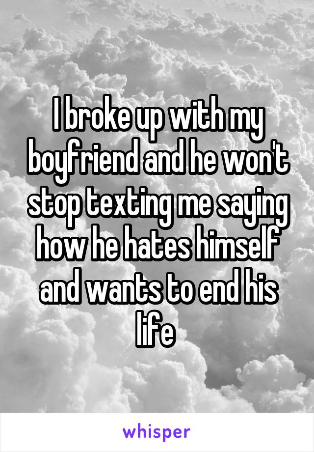 I broke up with my boyfriend and he won't stop texting me saying how he hates himself and wants to end his life