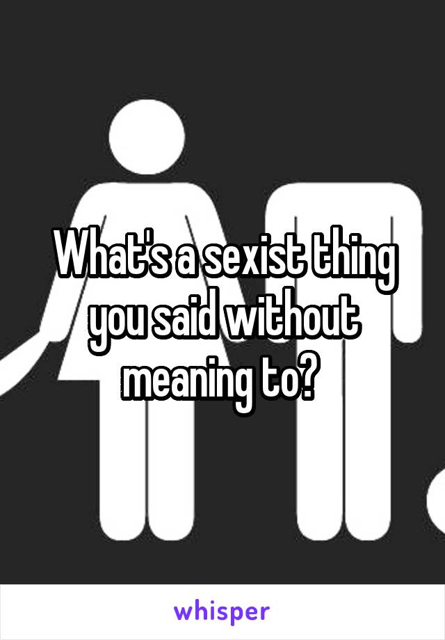 What's a sexist thing you said without meaning to?
