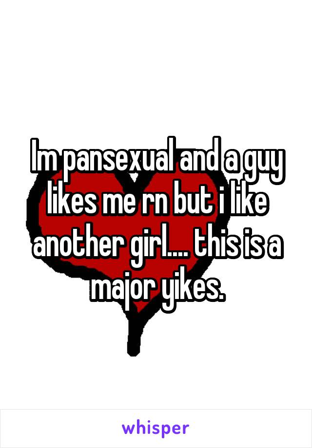 Im pansexual and a guy likes me rn but i like another girl.... this is a major yikes.