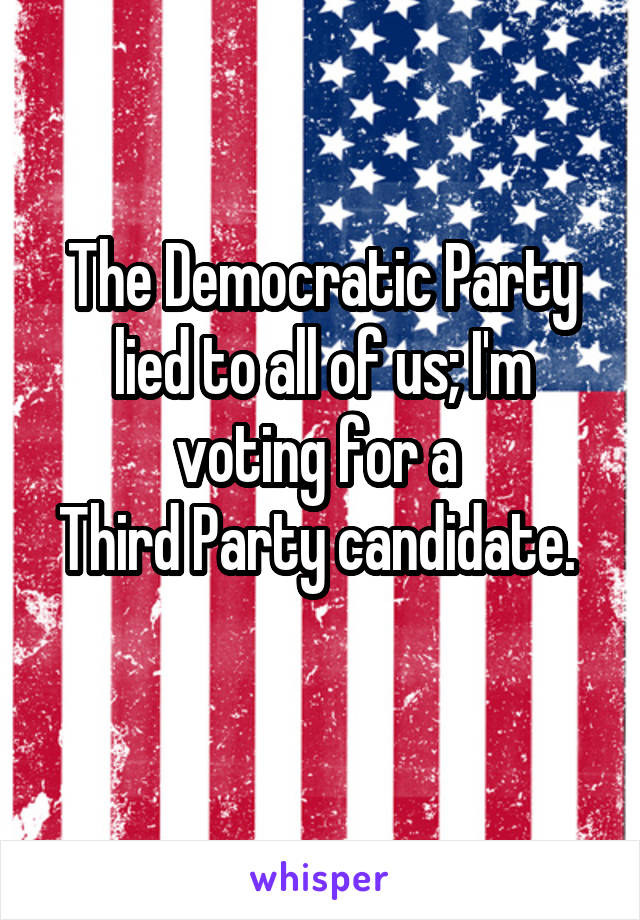 The Democratic Party lied to all of us; I'm voting for a  Third Party candidate.