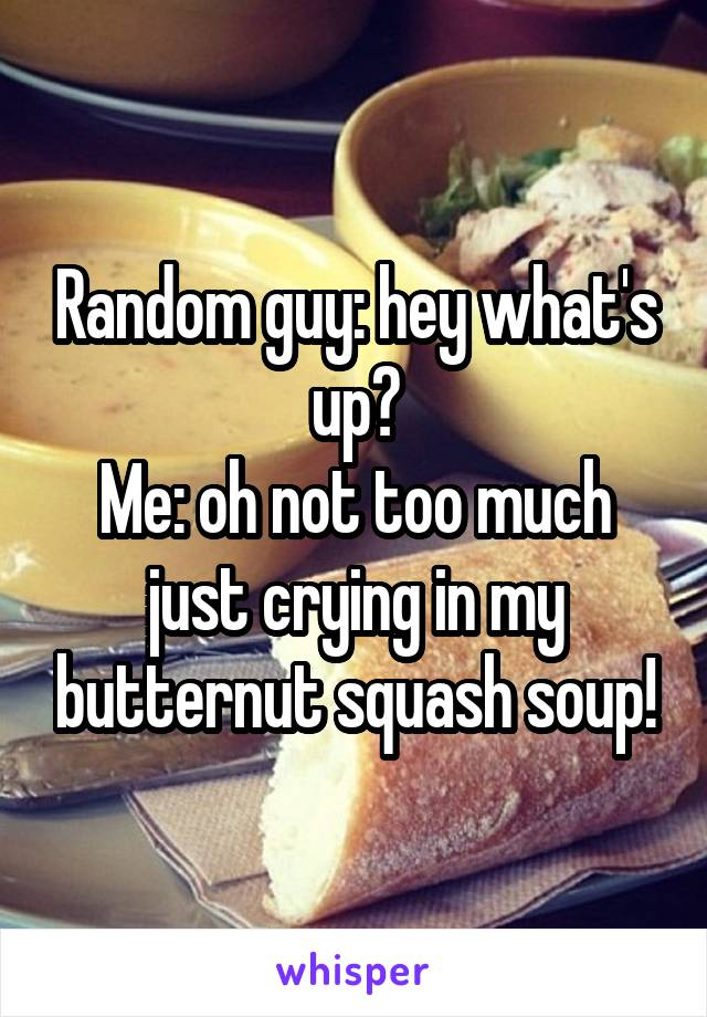 Random guy: hey what's up? Me: oh not too much just crying in my butternut squash soup!