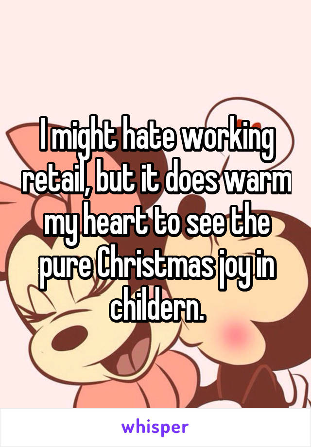 I might hate working retail, but it does warm my heart to see the pure Christmas joy in childern.