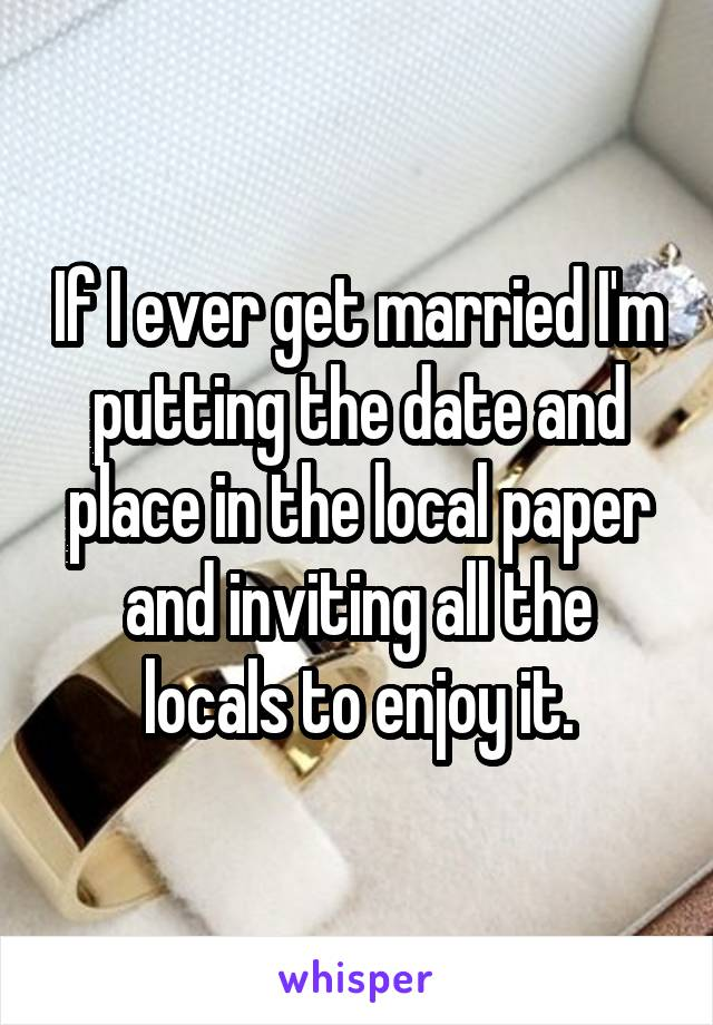 If I ever get married I'm putting the date and place in the local paper and inviting all the locals to enjoy it.