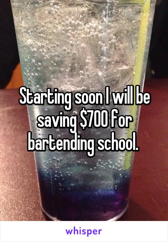 Starting soon I will be saving $700 for bartending school.