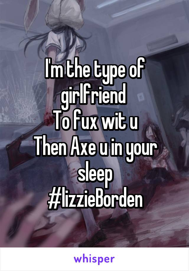 I'm the type of girlfriend  To fux wit u Then Axe u in your sleep #lizzieBorden