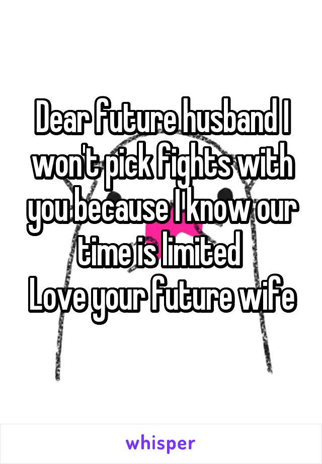 Dear future husband I won't pick fights with you because I know our time is limited  Love your future wife