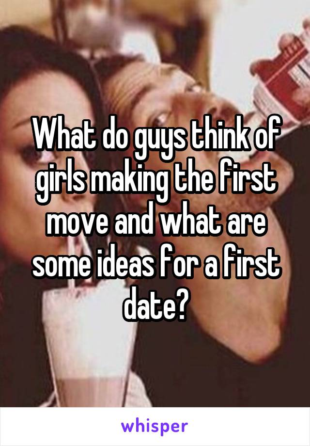 What do guys think of girls making the first move and what are some ideas for a first date?