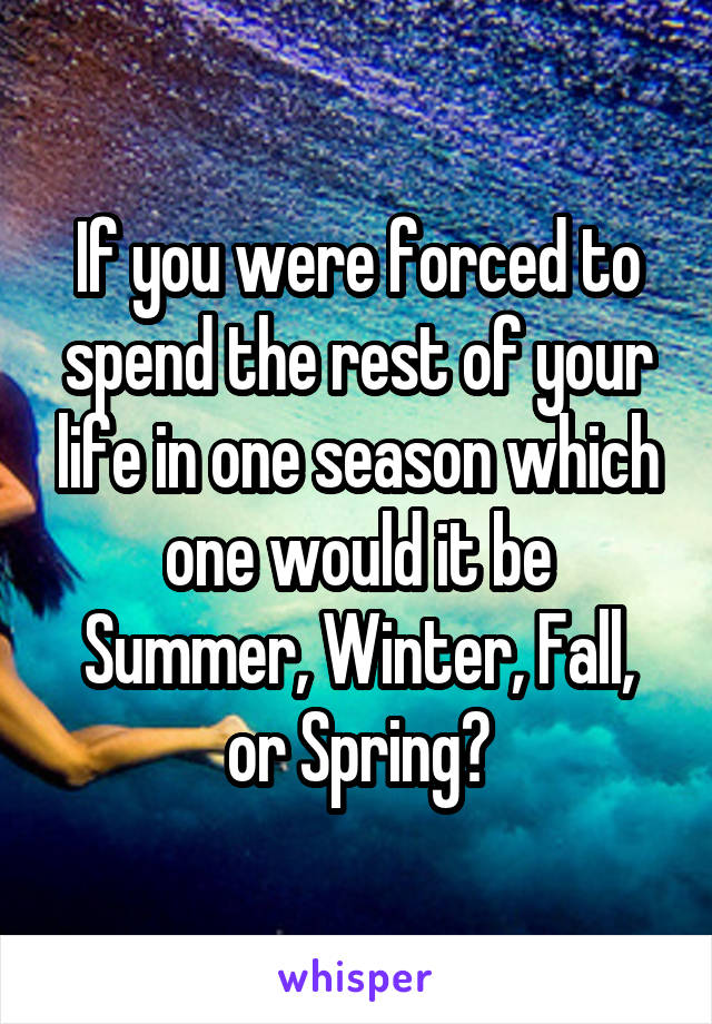 If you were forced to spend the rest of your life in one season which one would it be Summer, Winter, Fall, or Spring?