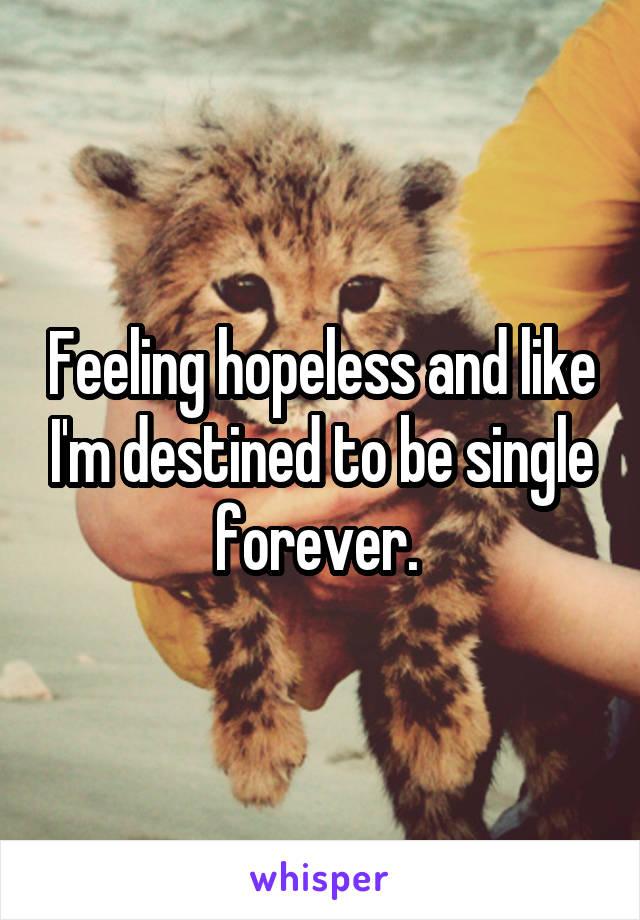 Feeling hopeless and like I'm destined to be single forever.