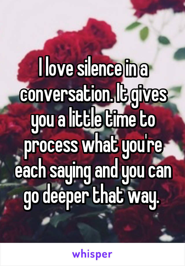 I love silence in a conversation. It gives you a little time to process what you're each saying and you can go deeper that way.