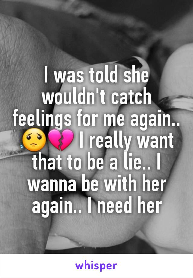 I was told she wouldn't catch feelings for me again.. 😟💔 I really want that to be a lie.. I wanna be with her again.. I need her