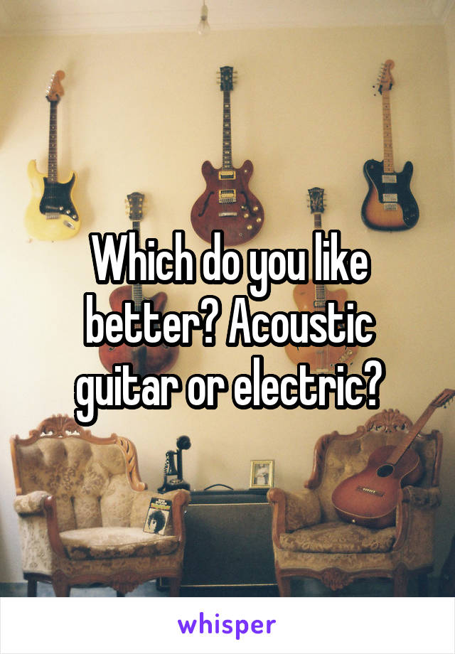 Which do you like better? Acoustic guitar or electric?