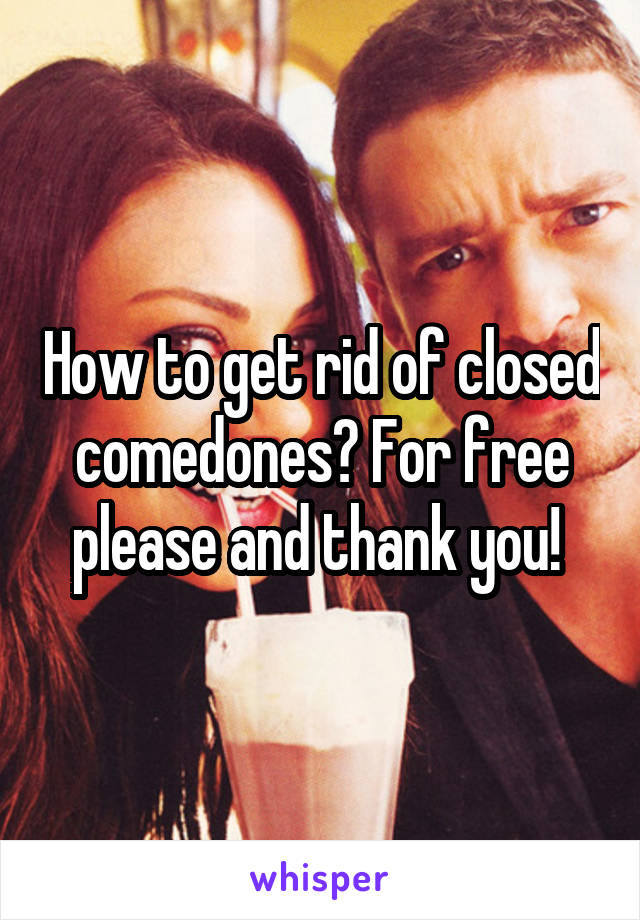 How to get rid of closed comedones? For free please and thank you!