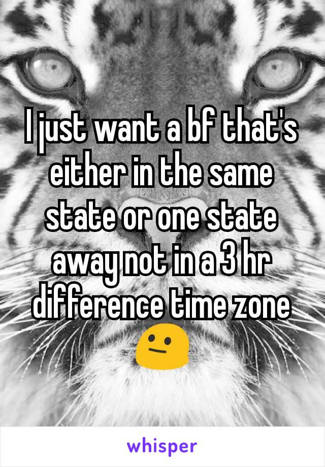I just want a bf that's either in the same state or one state away not in a 3 hr difference time zone 😐