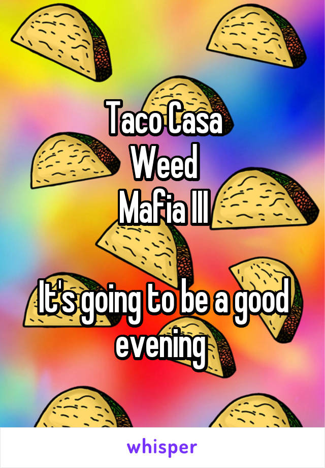 Taco Casa Weed Mafia III  It's going to be a good evening