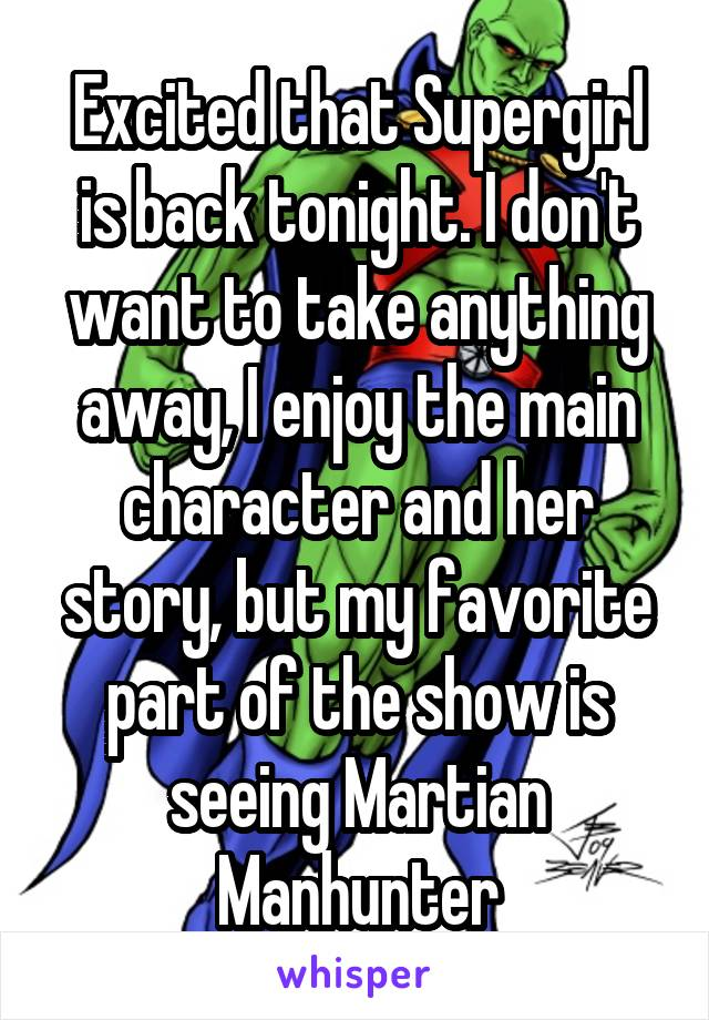 Excited that Supergirl is back tonight. I don't want to take anything away, I enjoy the main character and her story, but my favorite part of the show is seeing Martian Manhunter