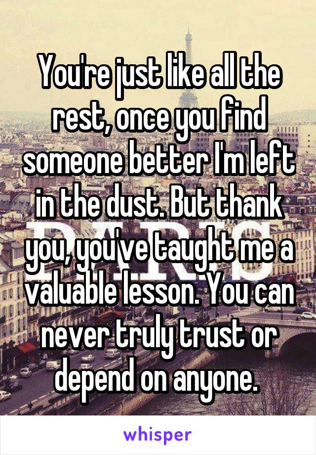 You're just like all the rest, once you find someone better I'm left in the dust. But thank you, you've taught me a valuable lesson. You can never truly trust or depend on anyone.