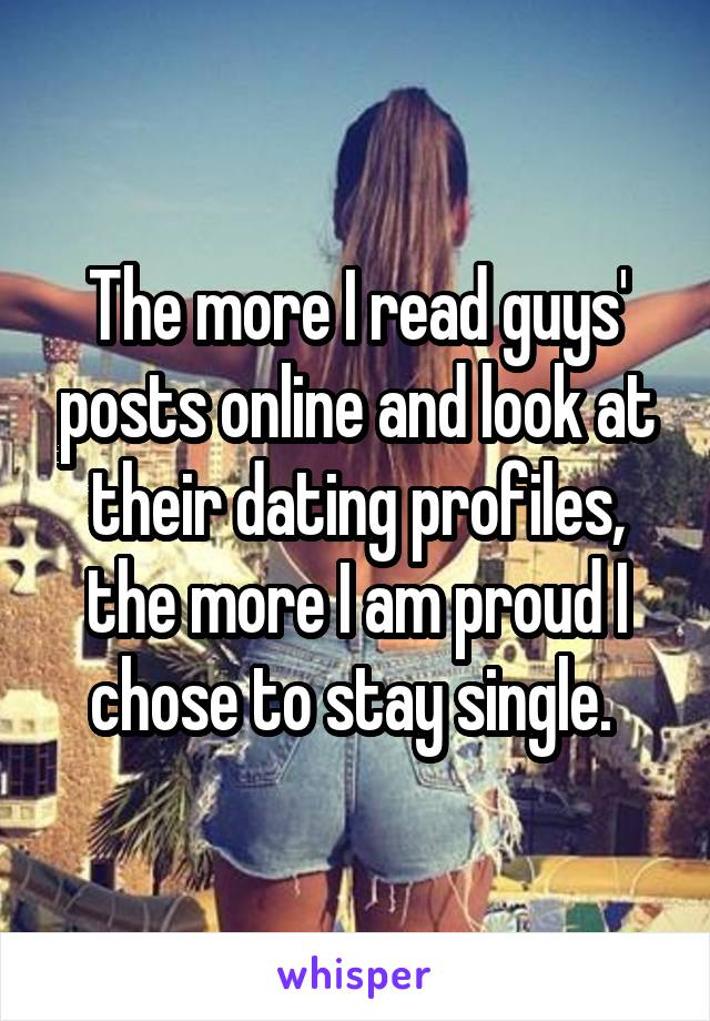 The more I read guys' posts online and look at their dating profiles, the more I am proud I chose to stay single.