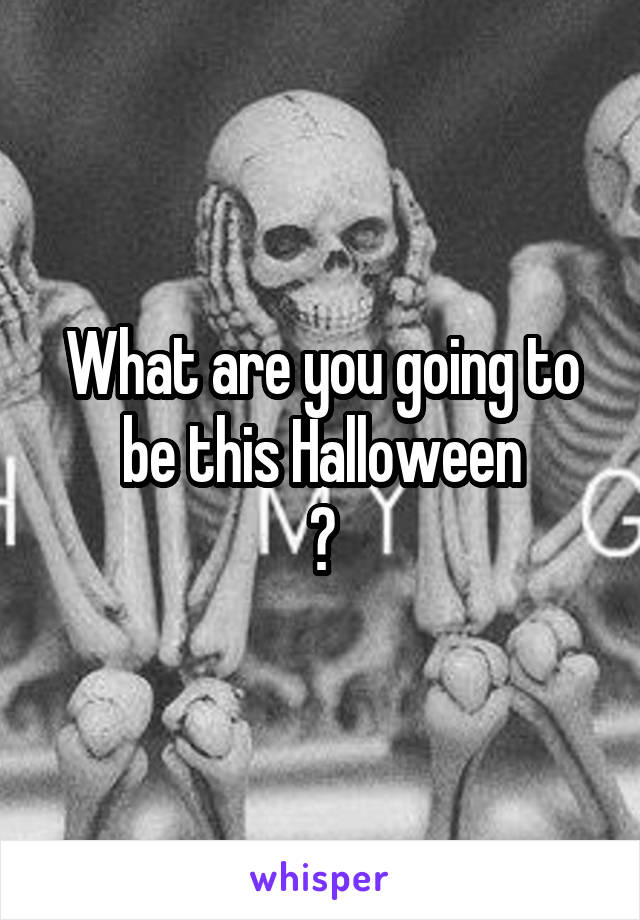 What are you going to be this Halloween ?