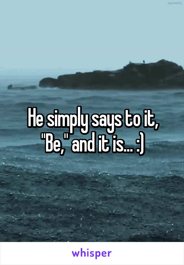 "He simply says to it, ""Be,"" and it is... :)"