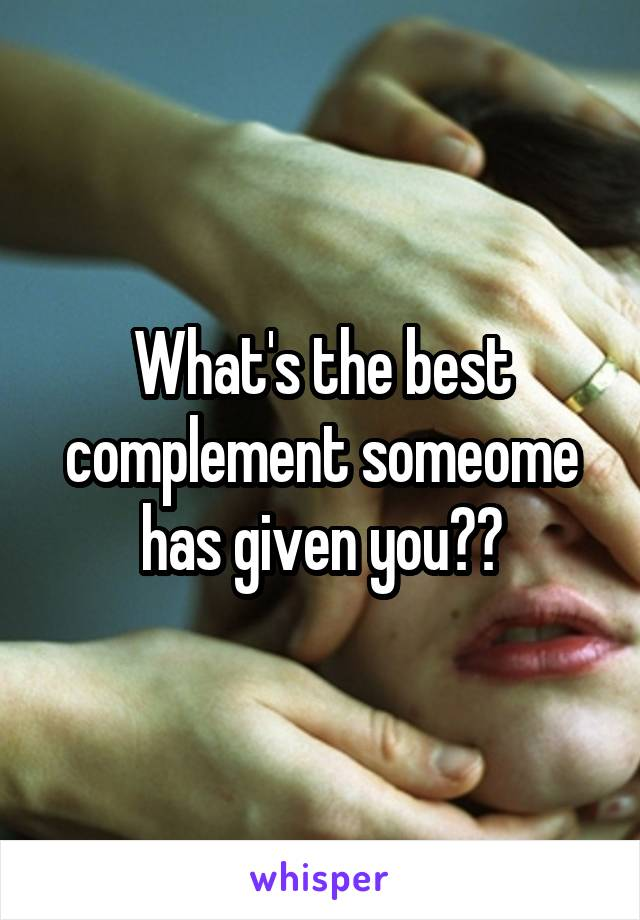 What's the best complement someome has given you??