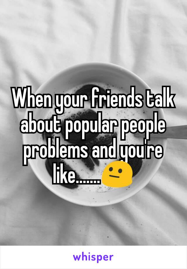 When your friends talk about popular people problems and you're like.......😐