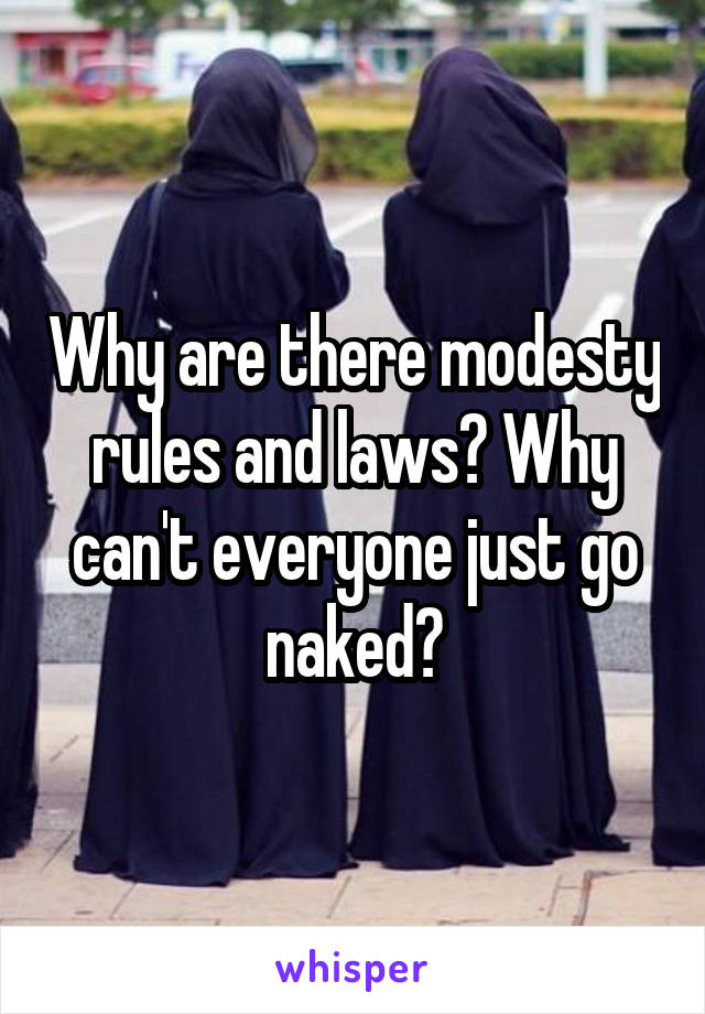 Why are there modesty rules and laws? Why can't everyone just go naked?