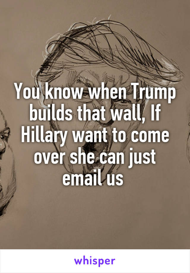You know when Trump builds that wall, If Hillary want to come over she can just email us