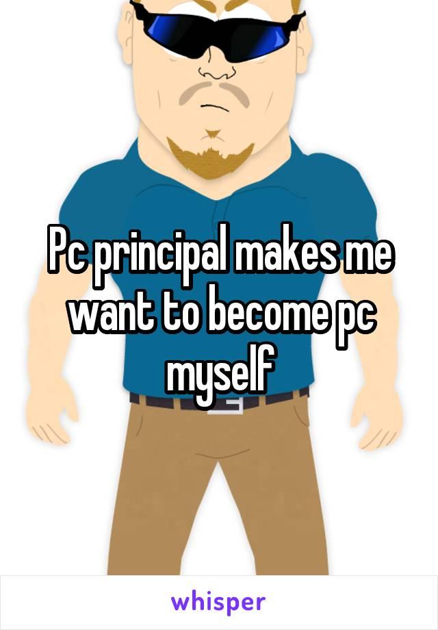 Pc principal makes me want to become pc myself
