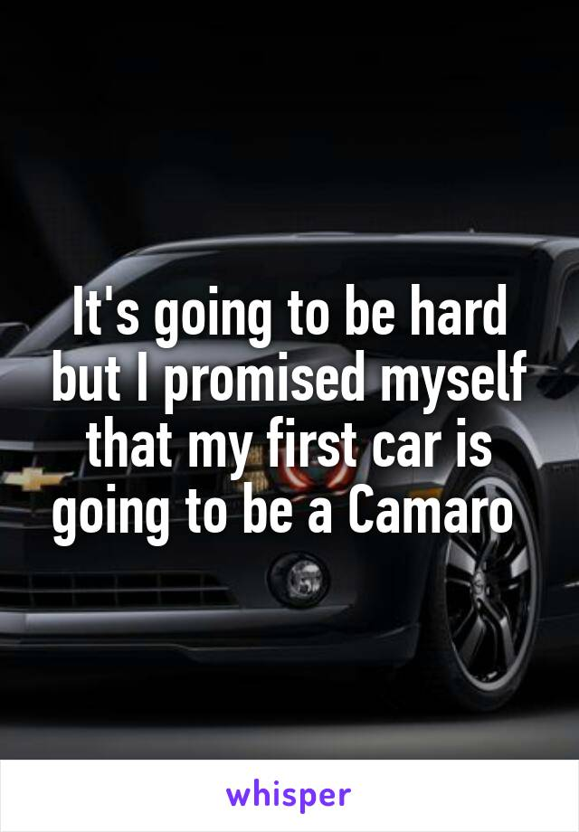 It's going to be hard but I promised myself that my first car is going to be a Camaro