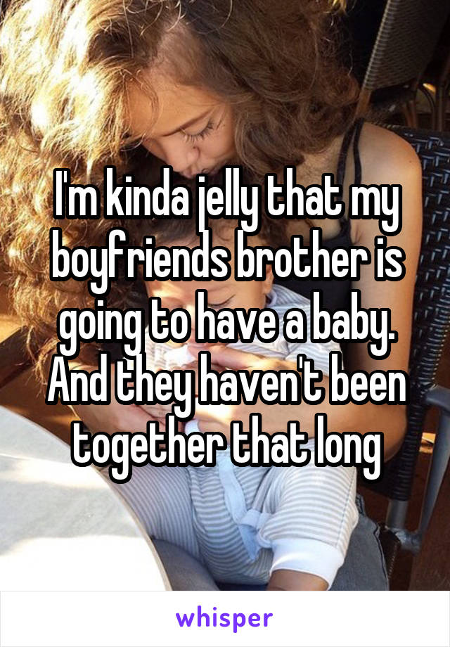 I'm kinda jelly that my boyfriends brother is going to have a baby. And they haven't been together that long