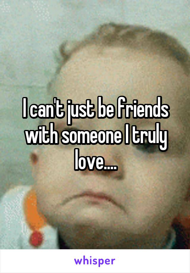 I can't just be friends with someone I truly love....