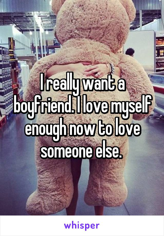I really want a boyfriend. I love myself enough now to love someone else.