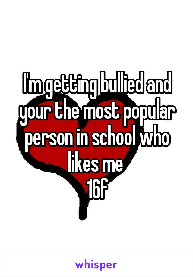 I'm getting bullied and your the most popular person in school who likes me  16f
