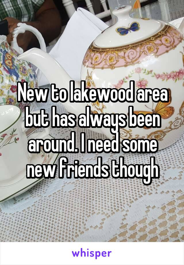 New to lakewood area but has always been around. I need some new friends though