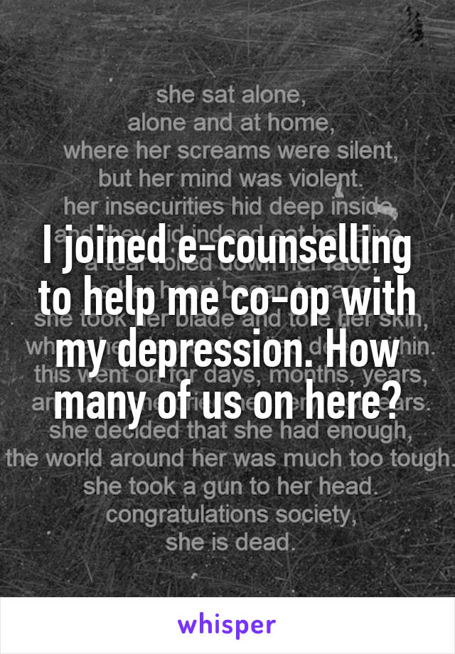 I joined e-counselling to help me co-op with my depression. How many of us on here?