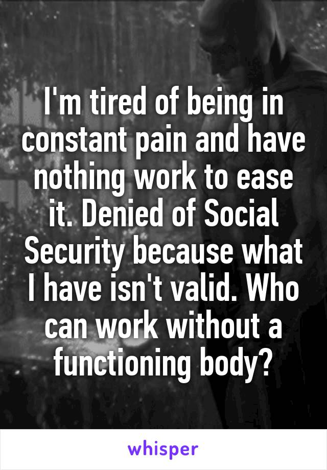 I'm tired of being in constant pain and have nothing work to ease it. Denied of Social Security because what I have isn't valid. Who can work without a functioning body?