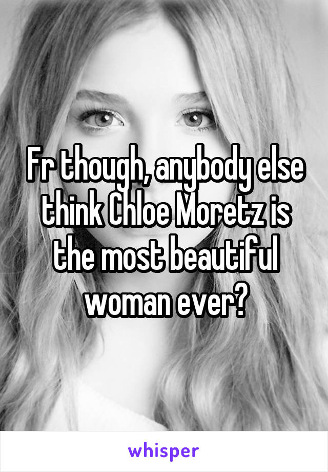 Fr though, anybody else think Chloe Moretz is the most beautiful woman ever?